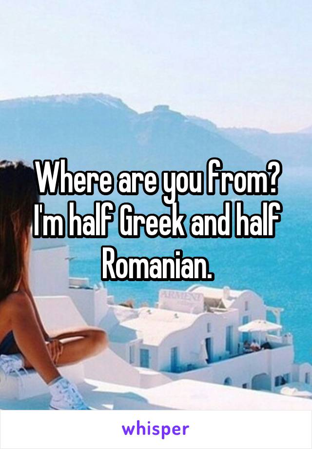 Where are you from? I'm half Greek and half Romanian.