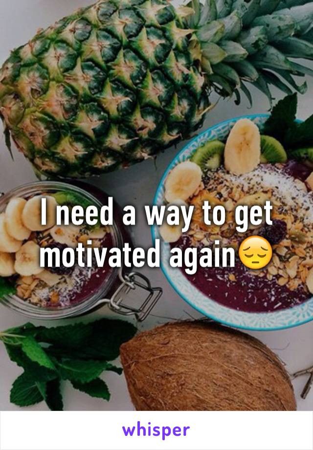 I need a way to get motivated again😔
