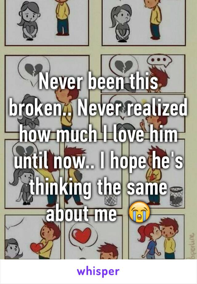 Never been this broken.. Never realized how much I love him until now.. I hope he's thinking the same about me  😭