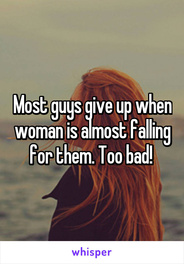 Most guys give up when woman is almost falling for them. Too bad!