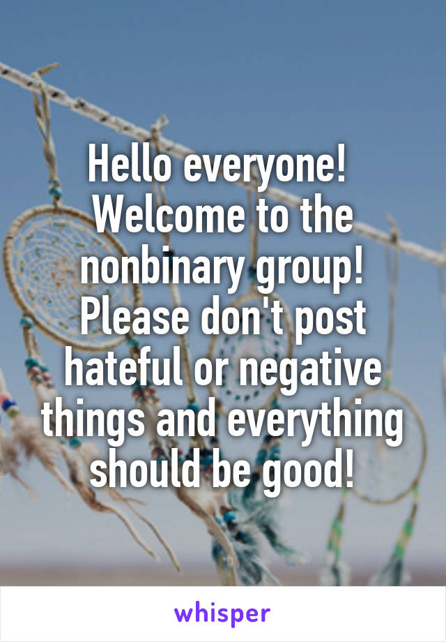 Hello everyone!  Welcome to the nonbinary group! Please don't post hateful or negative things and everything should be good!