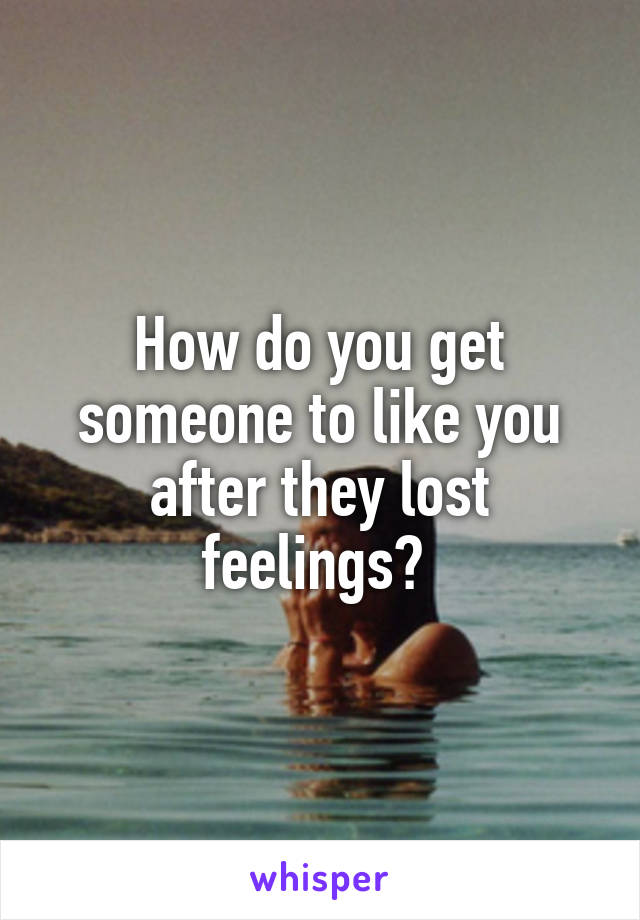 How do you get someone to like you after they lost feelings?