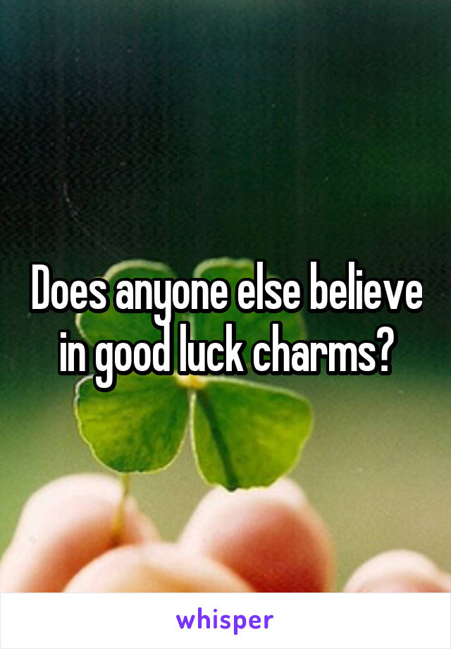 Does anyone else believe in good luck charms?