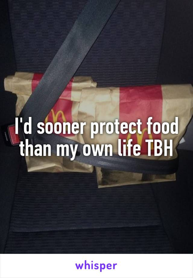 I'd sooner protect food than my own life TBH