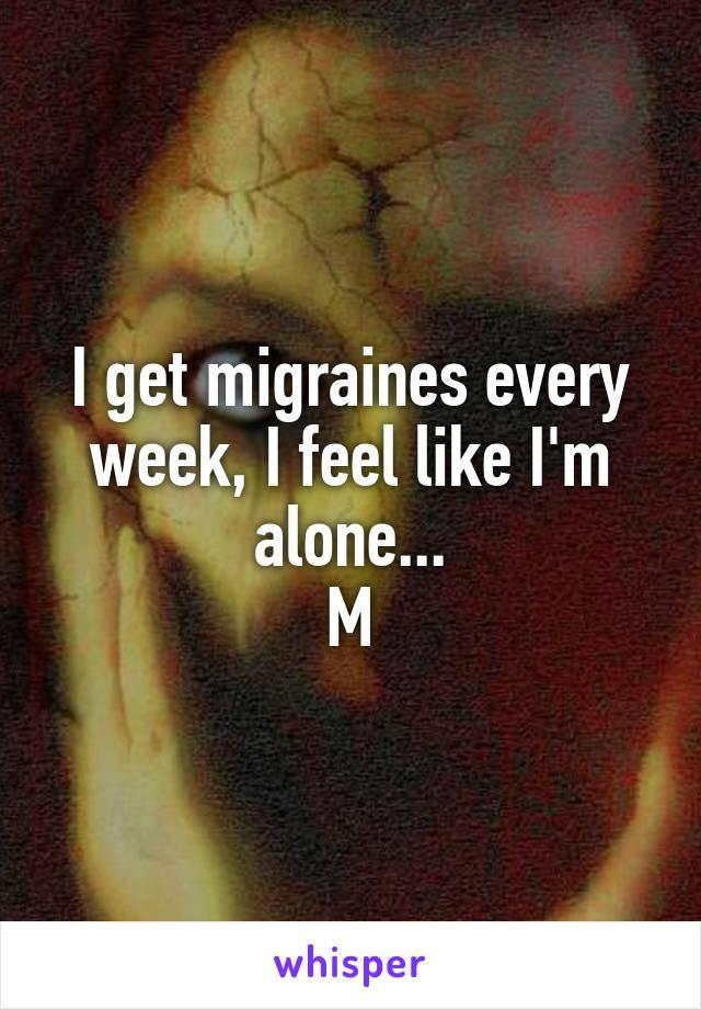 I get migraines every week, I feel like I'm alone... M
