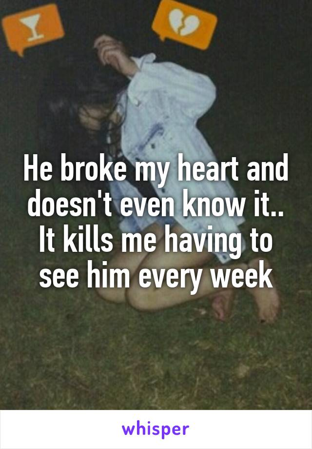 He broke my heart and doesn't even know it.. It kills me having to see him every week