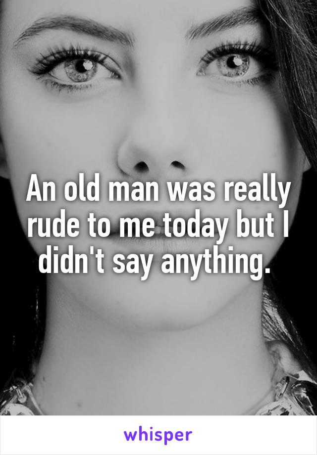 An old man was really rude to me today but I didn't say anything.