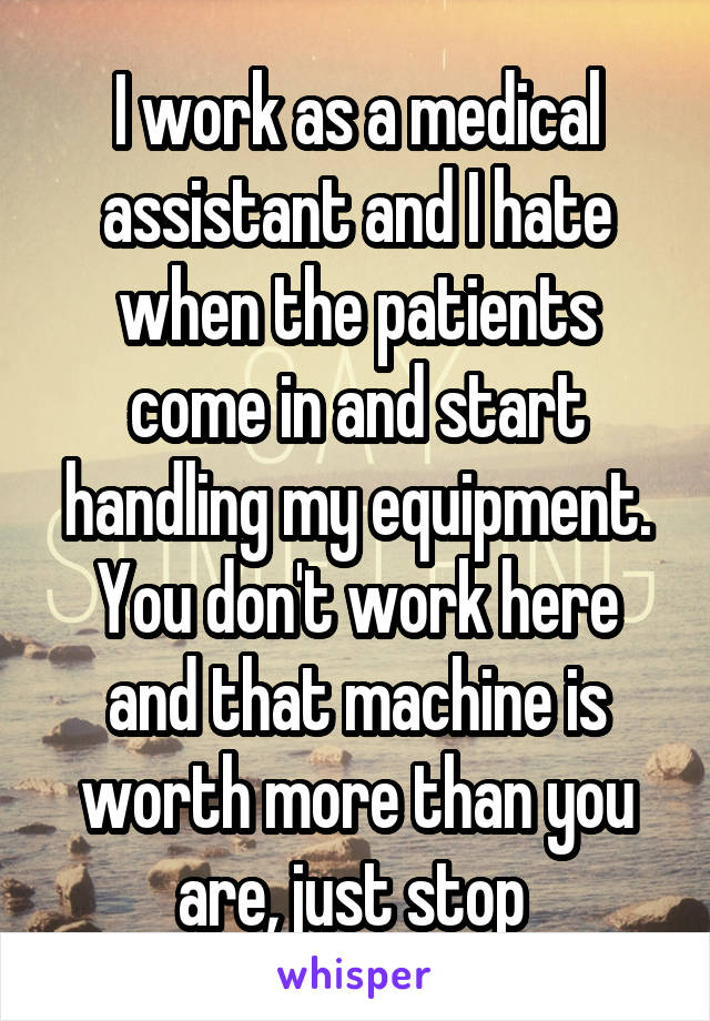 I work as a medical assistant and I hate when the patients come in and start handling my equipment. You don't work here and that machine is worth more than you are, just stop