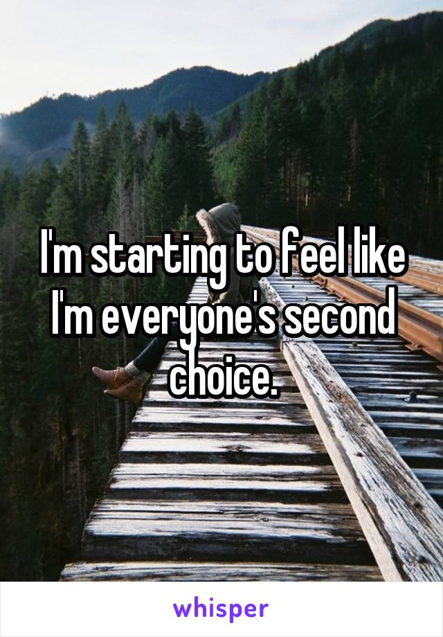 I'm starting to feel like I'm everyone's second choice.