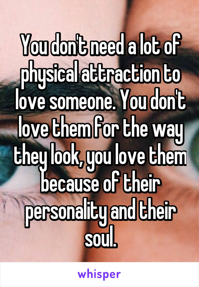 You don't need a lot of physical attraction to love someone. You don't love them for the way they look, you love them because of their personality and their soul.