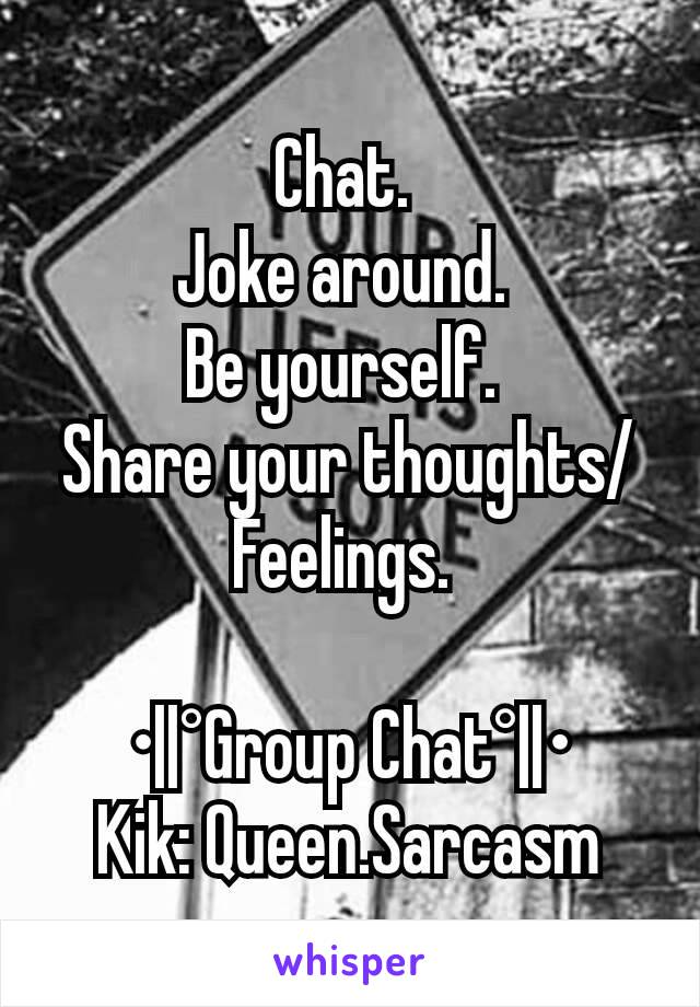 Chat.  Joke around.  Be yourself.  Share your thoughts/Feelings.   •  °Group Chat°  • Kik: Queen.Sarcasm