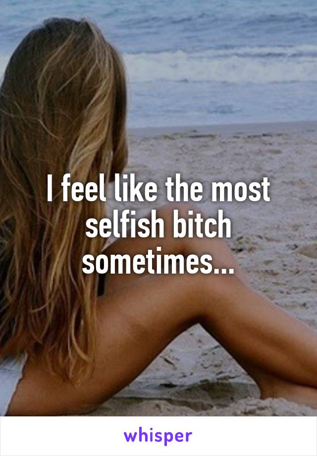 I feel like the most selfish bitch sometimes...