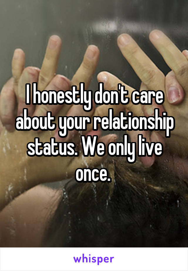 I honestly don't care about your relationship status. We only live once.