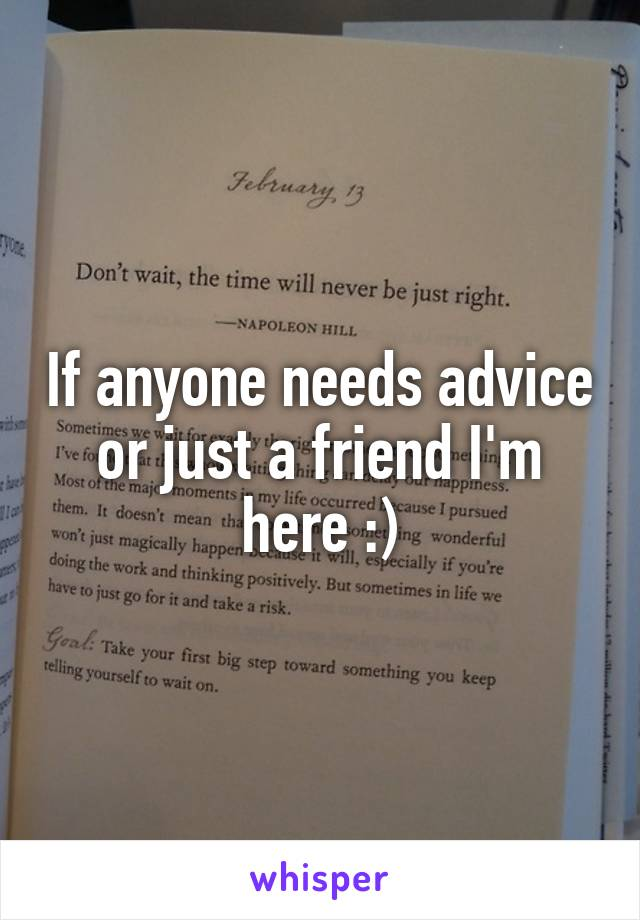 If anyone needs advice or just a friend I'm here :)
