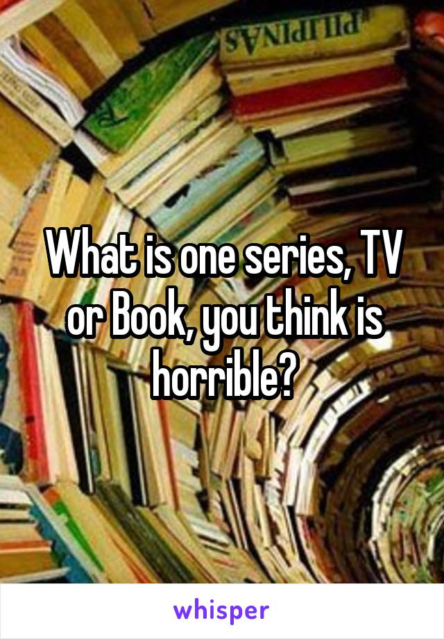 What is one series, TV or Book, you think is horrible?