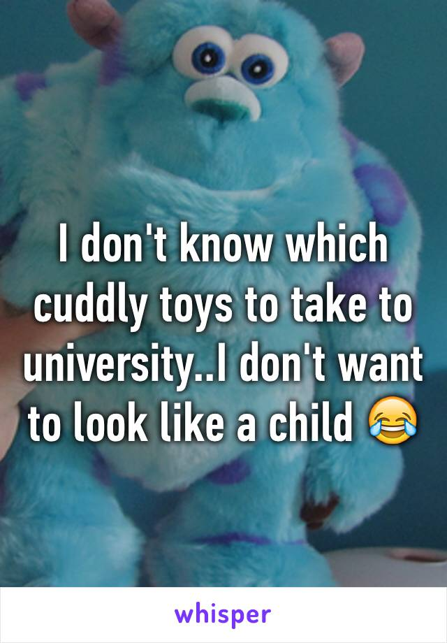I don't know which cuddly toys to take to university..I don't want to look like a child 😂