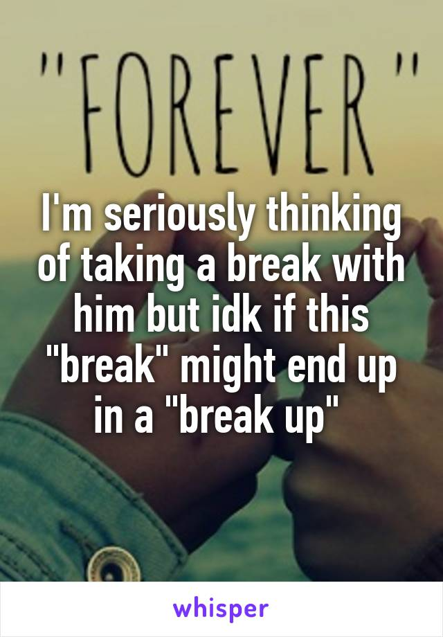 """I'm seriously thinking of taking a break with him but idk if this """"break"""" might end up in a """"break up"""""""