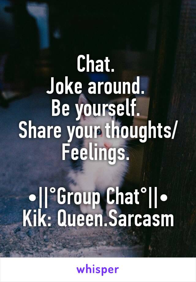 Chat.  Joke around.  Be yourself.  Share your thoughts/Feelings.   •||°Group Chat°||• Kik: Queen.Sarcasm