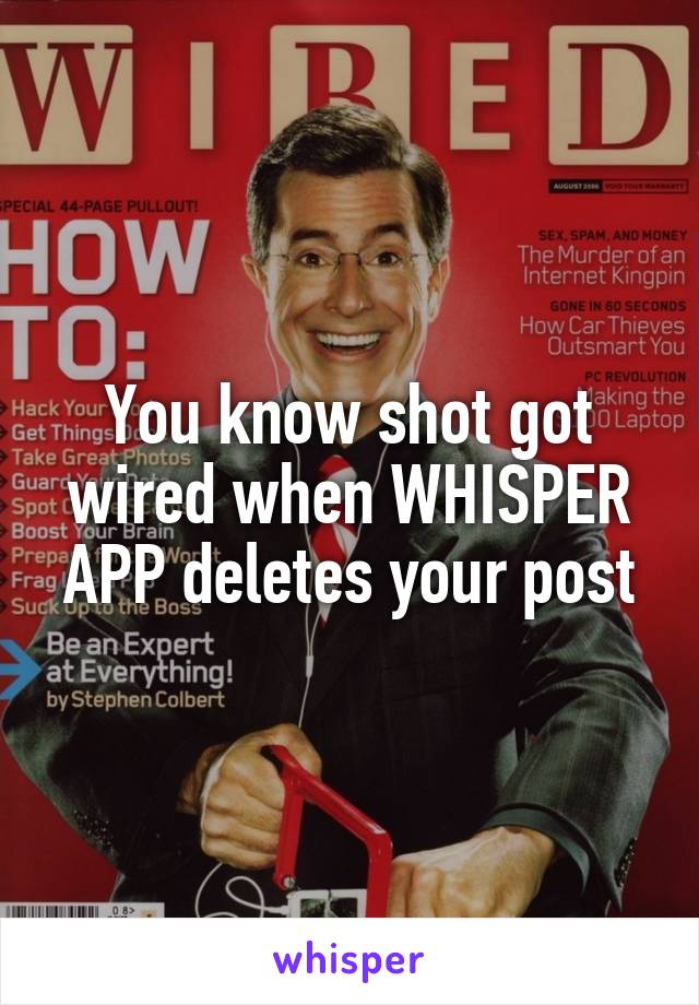 You know shot got wired when WHISPER APP deletes your post