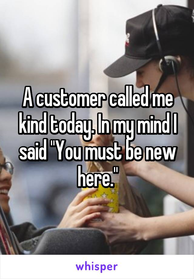 """A customer called me kind today. In my mind I said """"You must be new here."""""""
