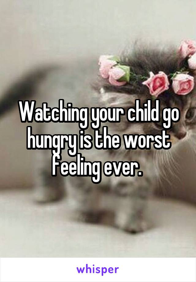 Watching your child go hungry is the worst feeling ever.