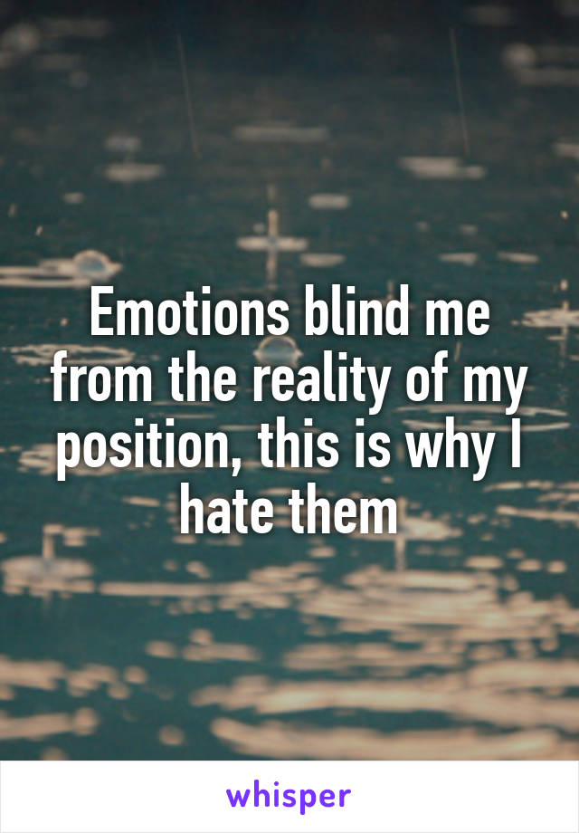 Emotions blind me from the reality of my position, this is why I hate them