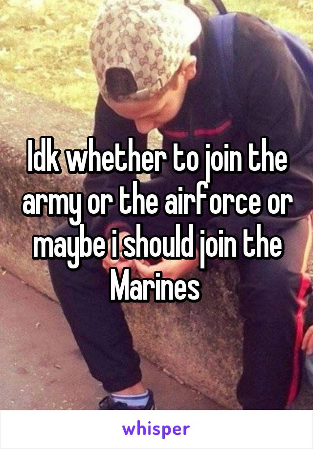 Idk whether to join the army or the airforce or maybe i should join the Marines