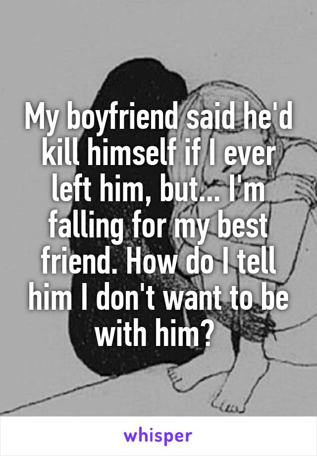 My boyfriend said he'd kill himself if I ever left him, but... I'm falling for my best friend. How do I tell him I don't want to be with him?
