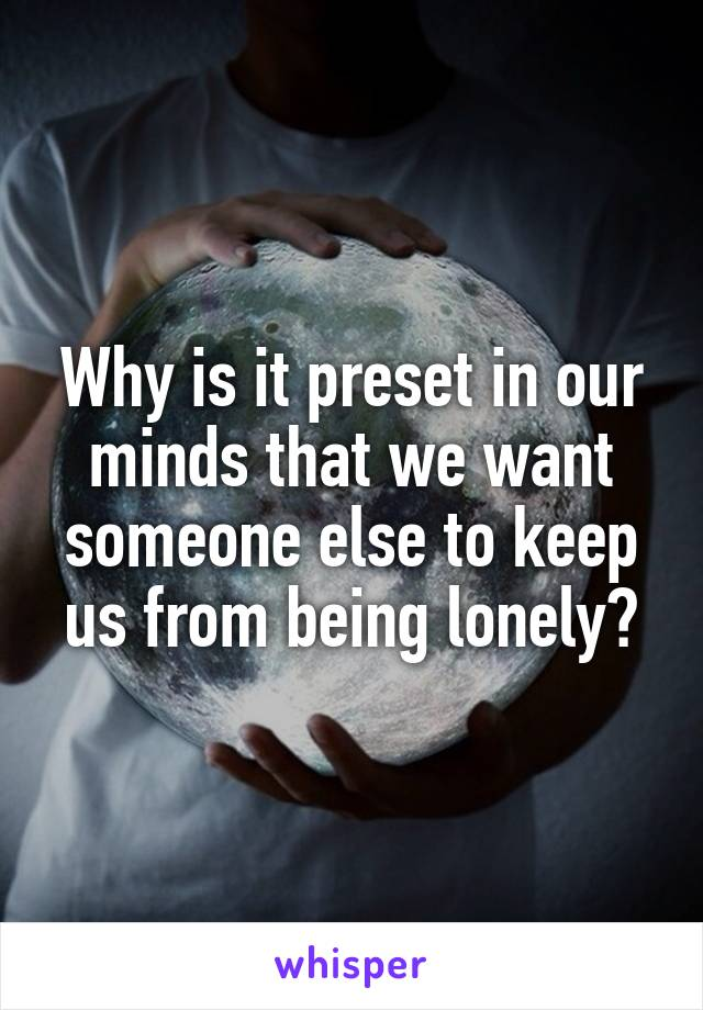 Why is it preset in our minds that we want someone else to keep us from being lonely?