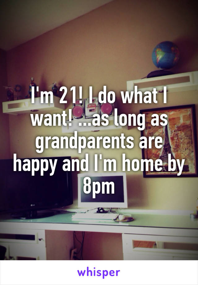 I'm 21! I do what I want! ...as long as grandparents are happy and I'm home by 8pm
