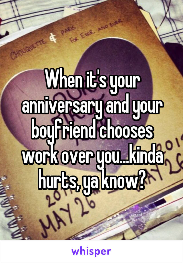 When it's your anniversary and your boyfriend chooses work over you...kinda hurts, ya know?