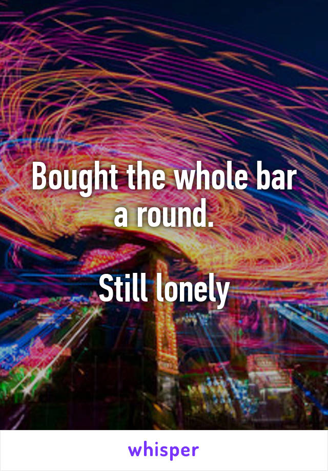 Bought the whole bar a round.  Still lonely