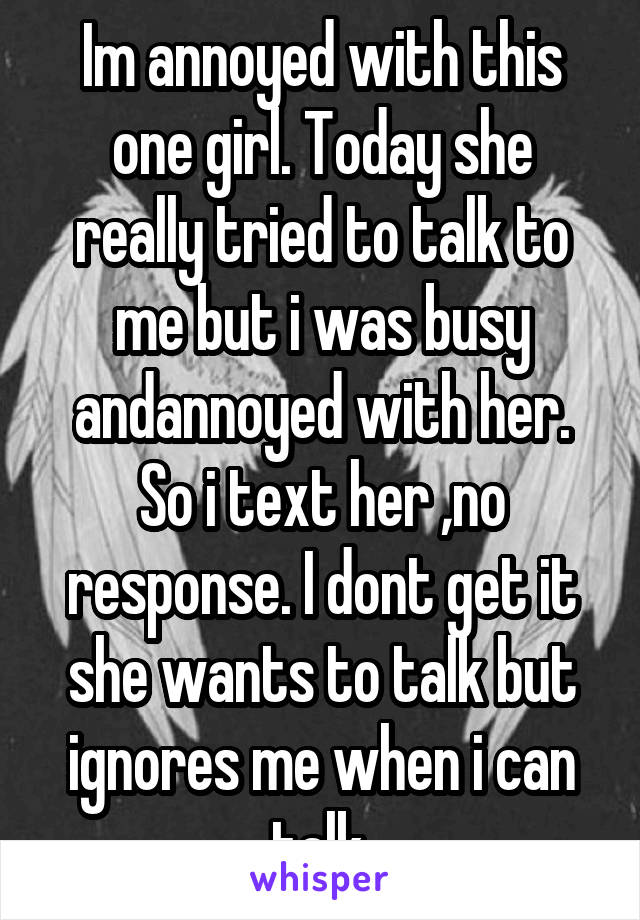 Im annoyed with this one girl. Today she really tried to talk to me but i was busy andannoyed with her. So i text her ,no response. I dont get it she wants to talk but ignores me when i can talk.