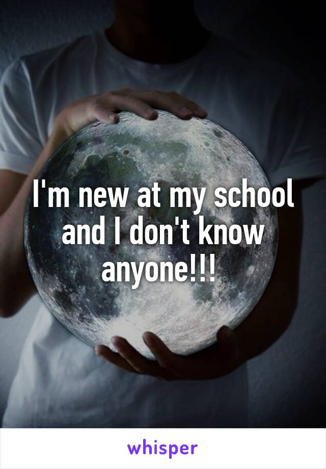 I'm new at my school and I don't know anyone!!!