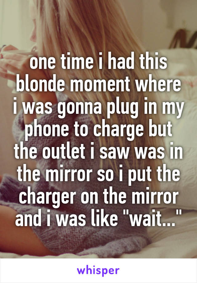 """one time i had this blonde moment where i was gonna plug in my phone to charge but the outlet i saw was in the mirror so i put the charger on the mirror and i was like """"wait..."""""""