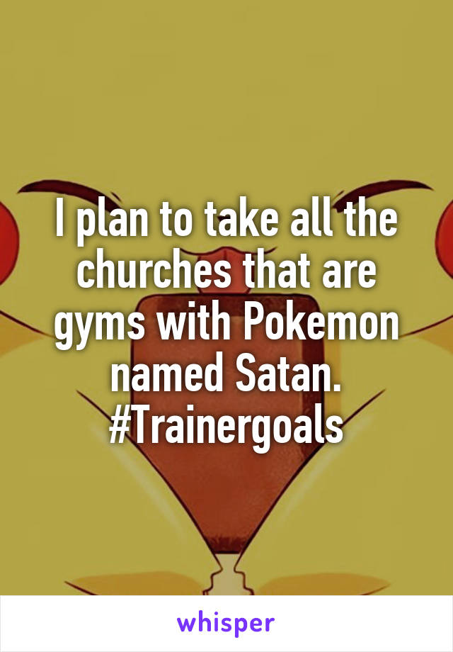 I plan to take all the churches that are gyms with Pokemon named Satan. #Trainergoals