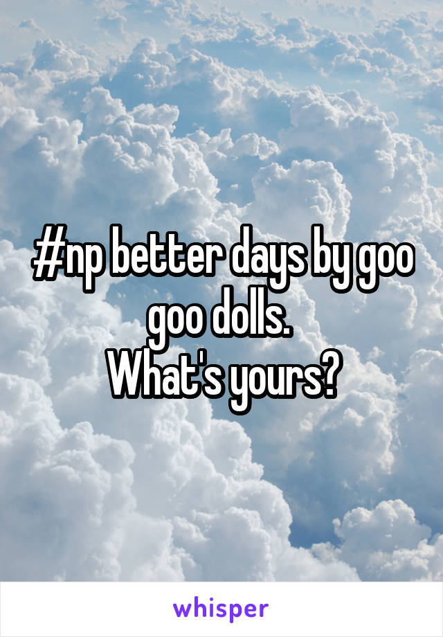 #np better days by goo goo dolls.  What's yours?