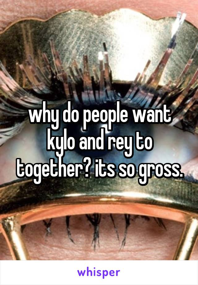 why do people want kylo and rey to together? its so gross.