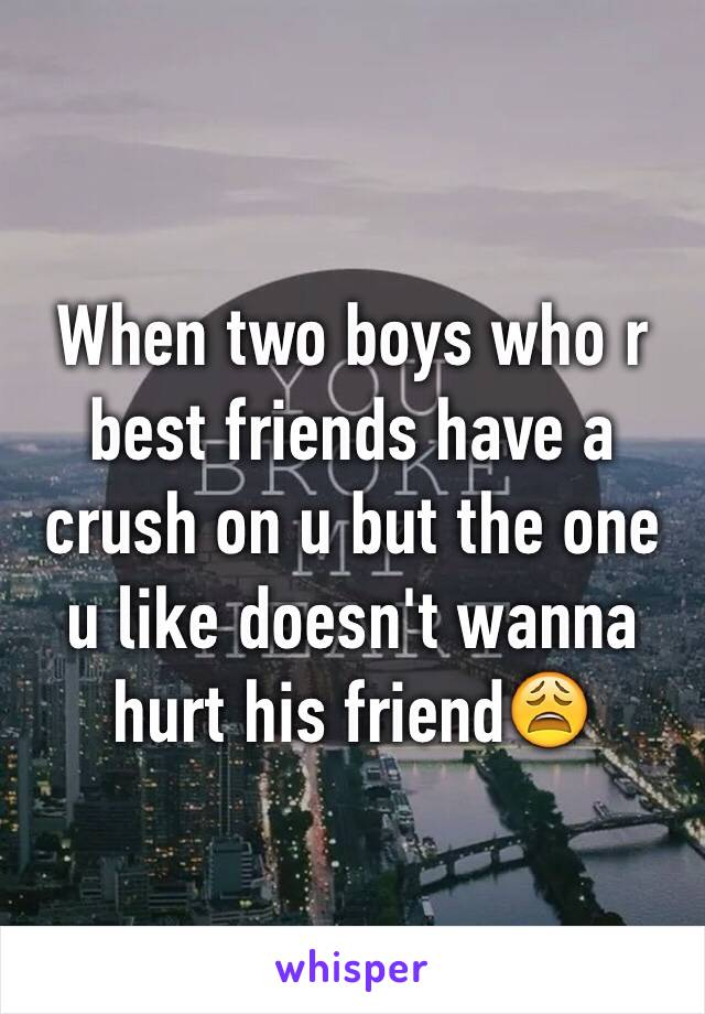 When two boys who r best friends have a crush on u but the one u like doesn't wanna hurt his friend😩