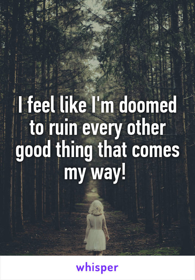 I feel like I'm doomed to ruin every other good thing that comes my way!