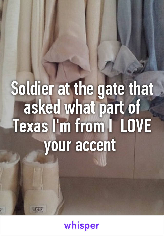 Soldier at the gate that asked what part of Texas I'm from I  LOVE your accent