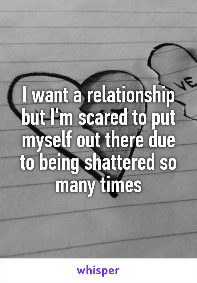I want a relationship but I'm scared to put myself out there due to being shattered so many times
