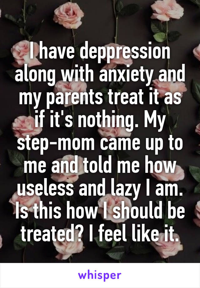 I have deppression along with anxiety and my parents treat it as if it's nothing. My step-mom came up to me and told me how useless and lazy I am. Is this how I should be treated? I feel like it.