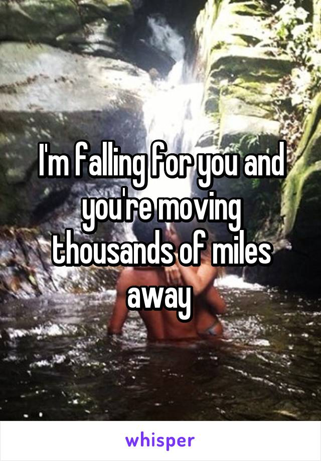 I'm falling for you and you're moving thousands of miles away