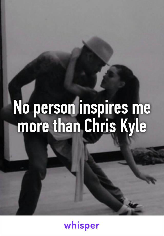 No person inspires me more than Chris Kyle