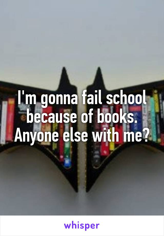 I'm gonna fail school because of books. Anyone else with me?
