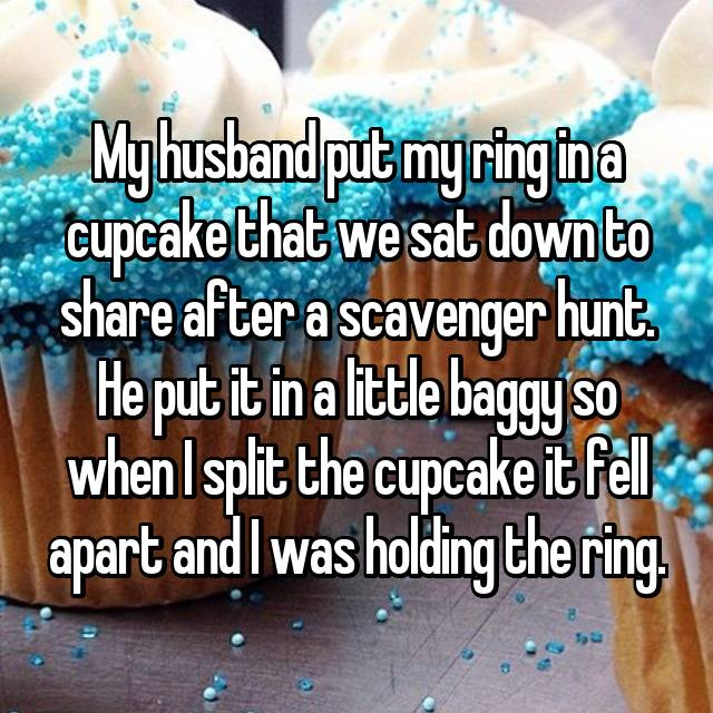 My husband put my ring in a cupcake that we sat down to share after a scavenger hunt. He put it in a little baggy so when I split the cupcake it fell apart and I was holding the ring.