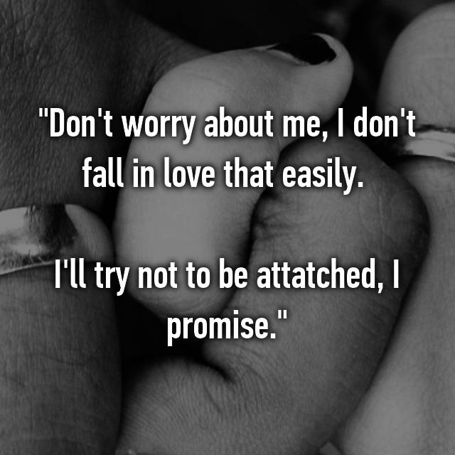 """Don't worry about me, I don't fall in love that easily.   I'll try not to be attatched, I promise."""