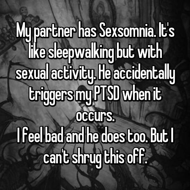 My partner has Sexsomnia. It's like sleepwalking but with sexual activity. He accidentally triggers my PTSD when it occurs. I feel bad and he does too. But I can't shrug this off.