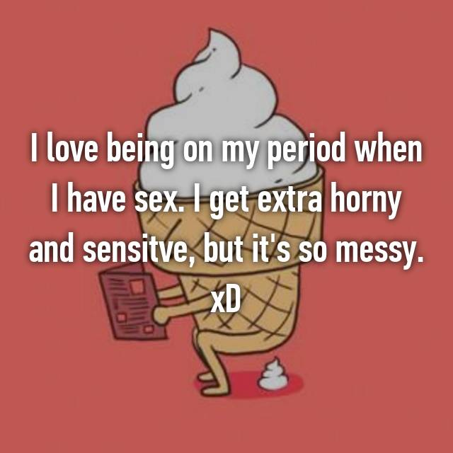 I love being on my period when I have sex. I get extra horny and sensitve, but it's so messy. xD